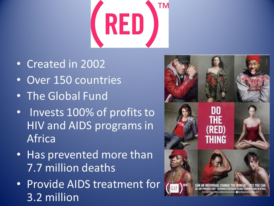 Created in 2002 Over 150 countries The Global Fund Invests 100% of profits to HIV and AIDS programs in Africa Has prevented more than 7.7 million deaths Provide AIDS treatment for 3.2 million