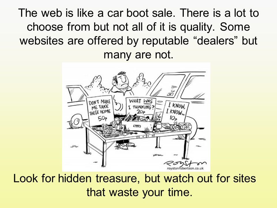 The web is like a car boot sale. There is a lot to choose from but not all of it is quality.