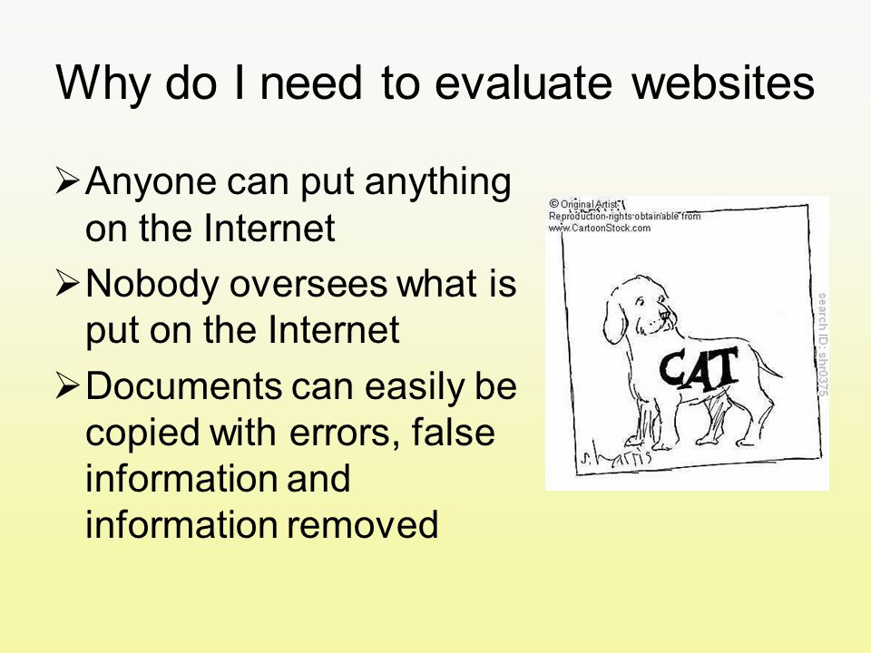 Why do I need to evaluate websites  Anyone can put anything on the Internet  Nobody oversees what is put on the Internet  Documents can easily be copied with errors, false information and information removed