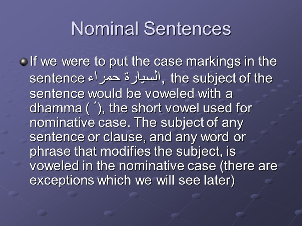Nominal Sentences If we were to put the case markings in the sentence السيارة حمراء, the subject of the sentence would be voweled with a dhamma ( ُ ), the short vowel used for nominative case.