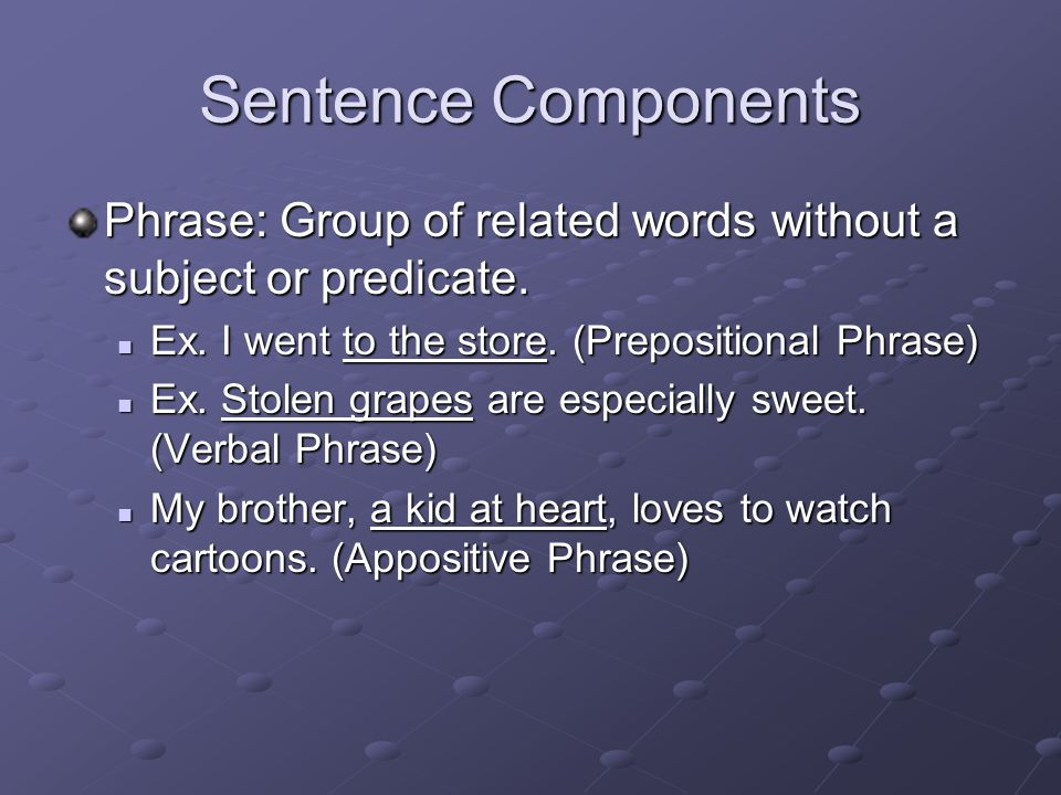 Sentence Components Phrase: Group of related words without a subject or predicate.