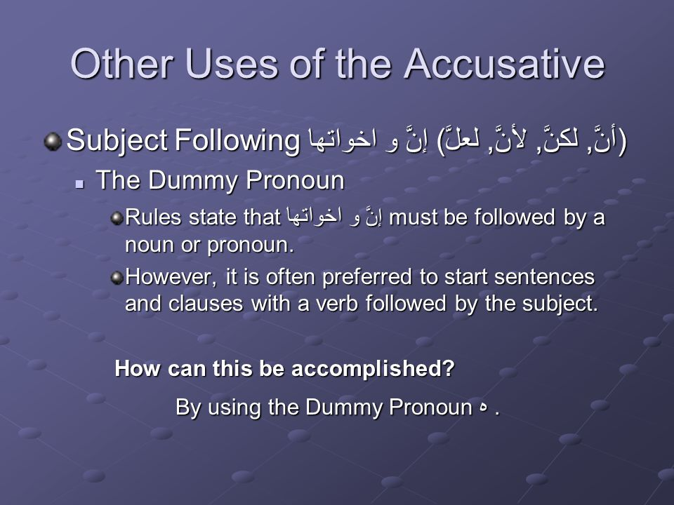 Other Uses of the Accusative Subject Following إنَّ و اخواتها (أنَّ, لكنَّ, لأنَّ, لعلَّ) The Dummy Pronoun The Dummy Pronoun Rules state that إنَّ و اخواتها must be followed by a noun or pronoun.