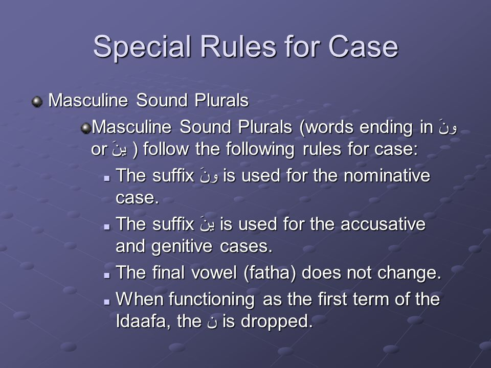Special Rules for Case Masculine Sound Plurals Masculine Sound Plurals (words ending in ونَ or ينَ ) follow the following rules for case: The suffix ونَ is used for the nominative case.