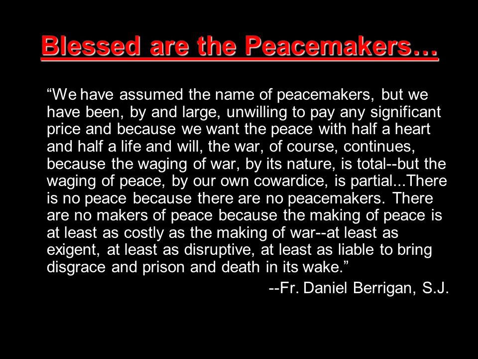 Blessed are the Peacemakers… We have assumed the name of peacemakers, but we have been, by and large, unwilling to pay any significant price and because we want the peace with half a heart and half a life and will, the war, of course, continues, because the waging of war, by its nature, is total--but the waging of peace, by our own cowardice, is partial...There is no peace because there are no peacemakers.