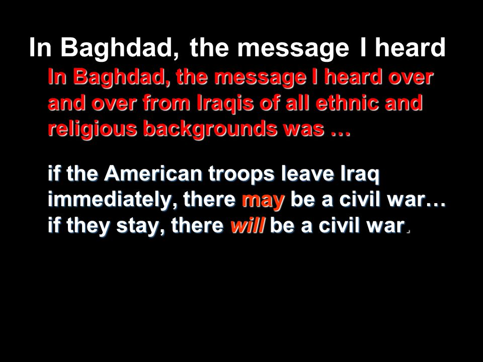 In Baghdad, the message I heard over and over from Iraqis of all ethnic and religious backgrounds was … if the American troops leave Iraq immediately, there may be a civil war… if they stay, there will be a civil war.