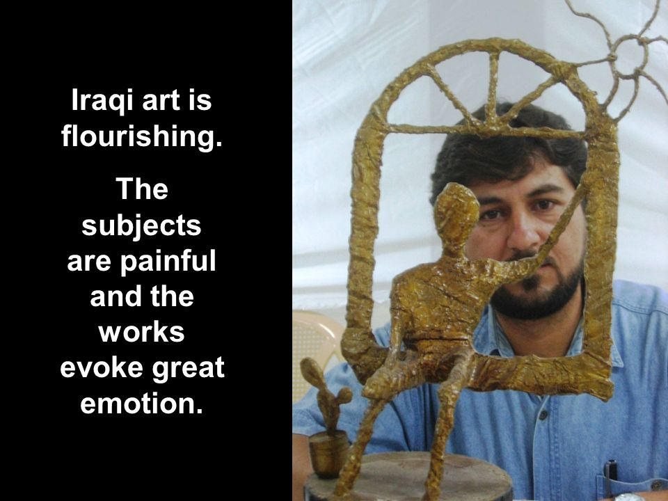 window Iraqi art is flourishing. The subjects are painful and the works evoke great emotion.