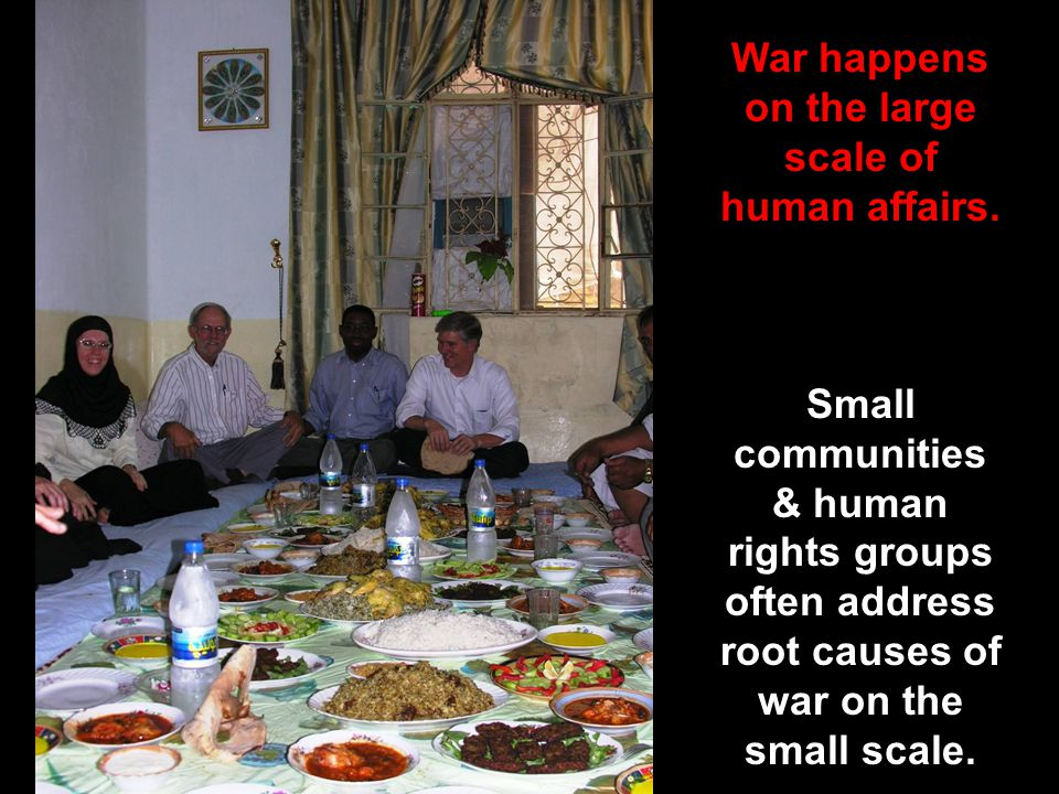 Sharing a meal War happens on the large scale of human affairs. Small communities & human rights groups often address root causes of war on the small