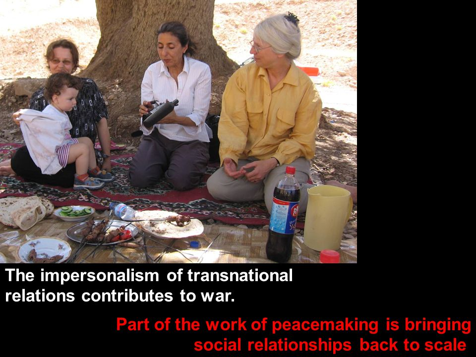Kurdish picnic Part of the work of peacemaking is bringing social relationships back to scale. The impersonalism of transnational relations contribute