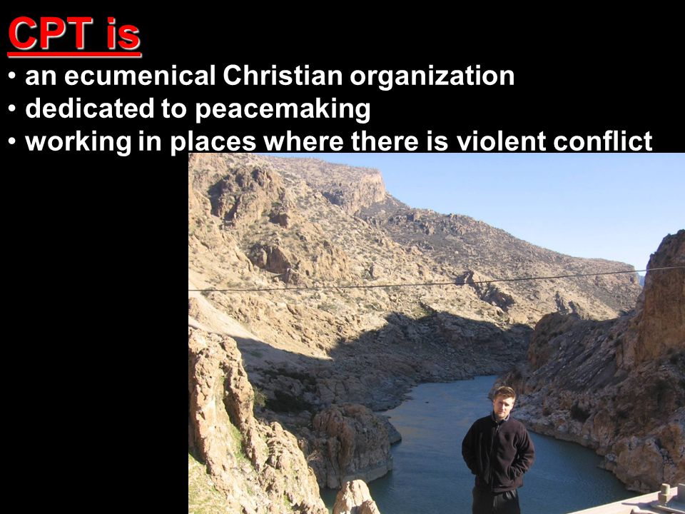 CPT is an ecumenical Christian organization dedicated to peacemaking working in places where there is violent conflict CPT is