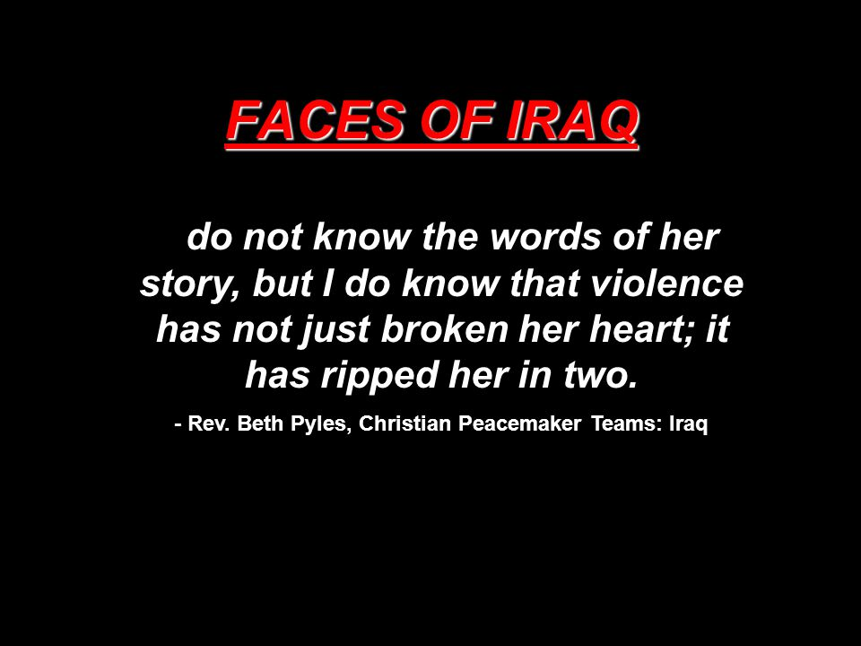 FACES OF IRAQ I do not know the words of her story, but I do know that violence has not just broken her heart; it has ripped her in two. - Rev. Beth P