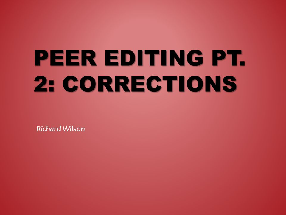 PEER EDITING PT. 2: CORRECTIONS Richard Wilson