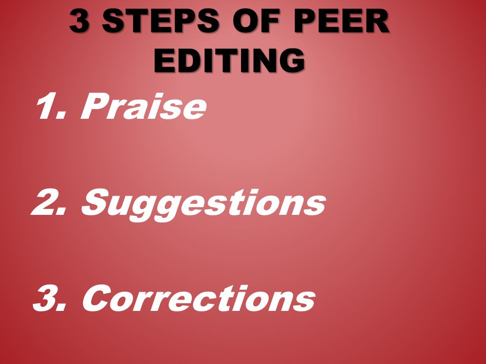 1. Praise 2. Suggestions 3. Corrections 3 STEPS OF PEER EDITING