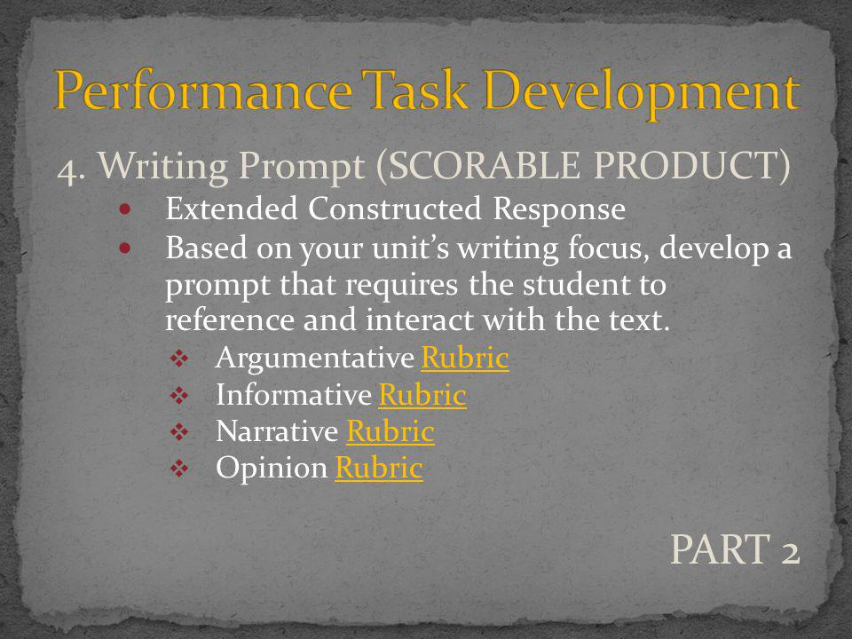 4. Writing Prompt (SCORABLE PRODUCT) Extended Constructed Response Based on your unit's writing focus, develop a prompt that requires the student to r
