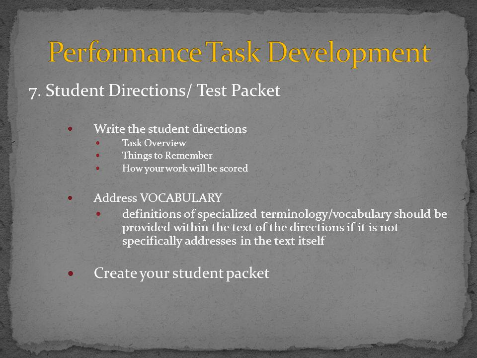 7. Student Directions/ Test Packet Write the student directions Task Overview Things to Remember How your work will be scored Address VOCABULARY defin