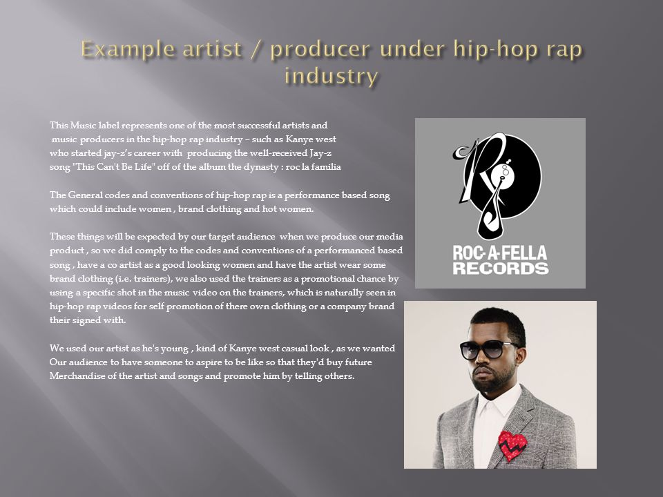This Music label represents one of the most successful artists and music producers in the hip-hop rap industry – such as Kanye west who started jay-z's career with producing the well-received Jay-z song This Can t Be Life off of the album the dynasty : roc la familia The General codes and conventions of hip-hop rap is a performance based song which could include women, brand clothing and hot women.