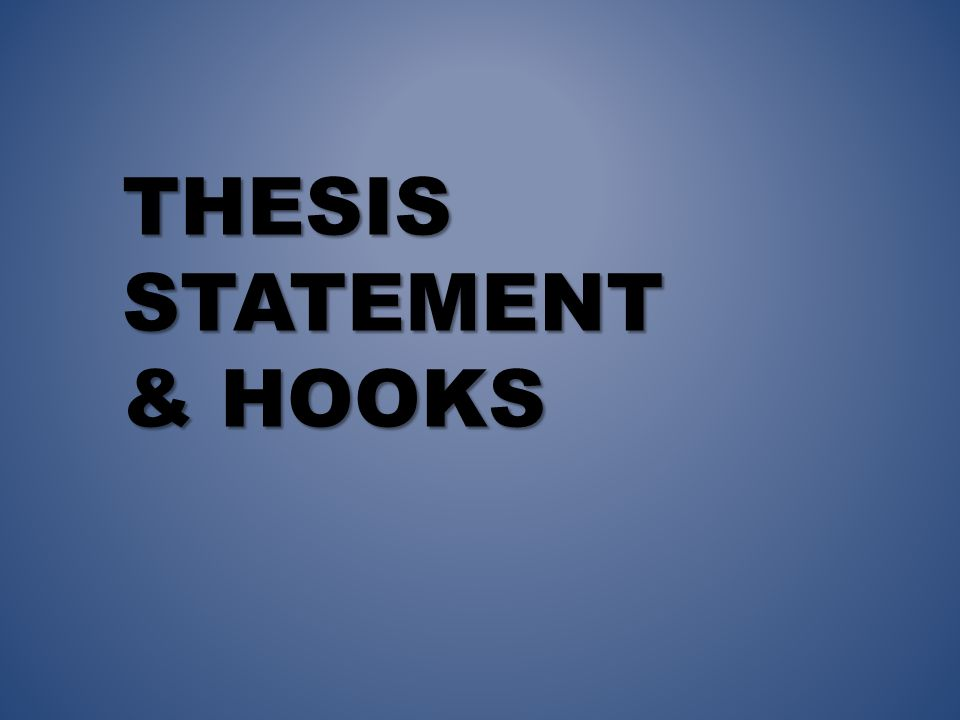 THESIS STATEMENT & HOOKS