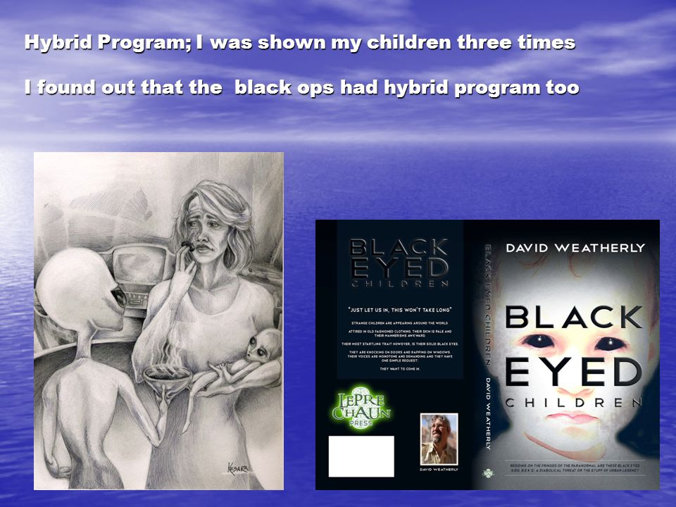 Hybrid Program; I was shown my children three times I found out that the black ops had hybrid program too
