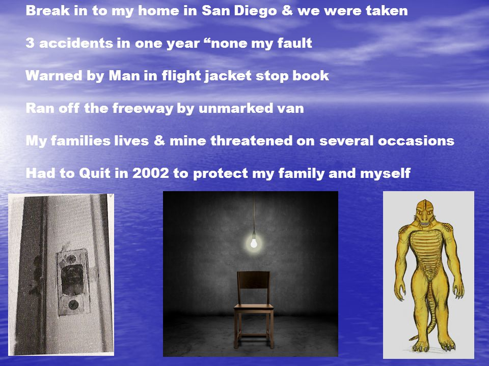 Break in to my home in San Diego & we were taken 3 accidents in one year none my fault Warned by Man in flight jacket stop book Ran off the freeway by unmarked van My families lives & mine threatened on several occasions Had to Quit in 2002 to protect my family and myself