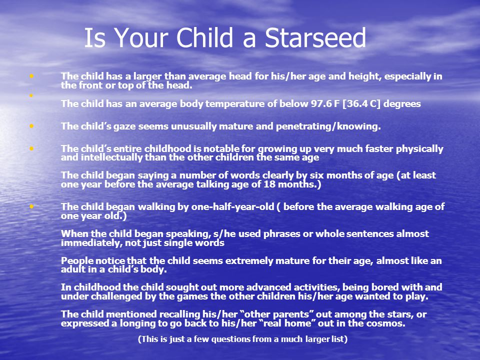 Is Your Child a Starseed The child has a larger than average head for his/her age and height, especially in the front or top of the head.