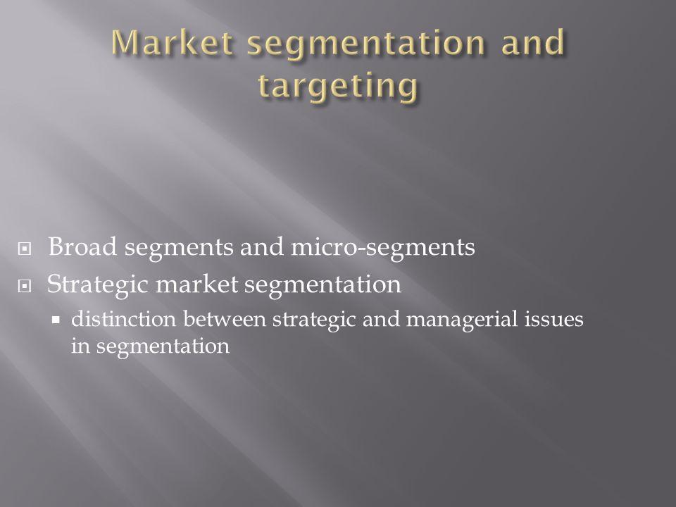  Broad segments and micro-segments  Strategic market segmentation  distinction between strategic and managerial issues in segmentation