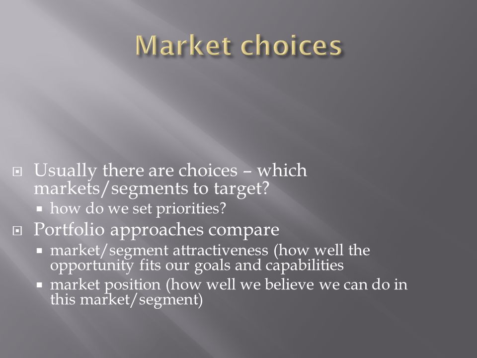  Usually there are choices – which markets/segments to target?  how do we set priorities?  Portfolio approaches compare  market/segment attractive