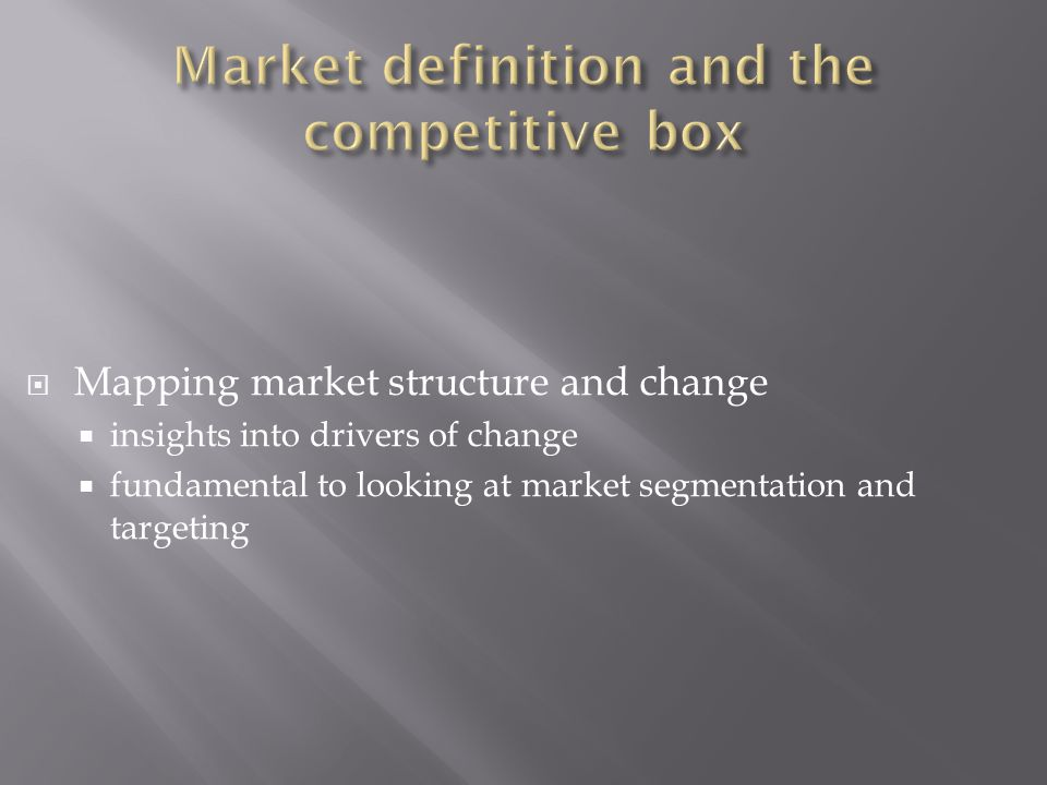  Mapping market structure and change  insights into drivers of change  fundamental to looking at market segmentation and targeting