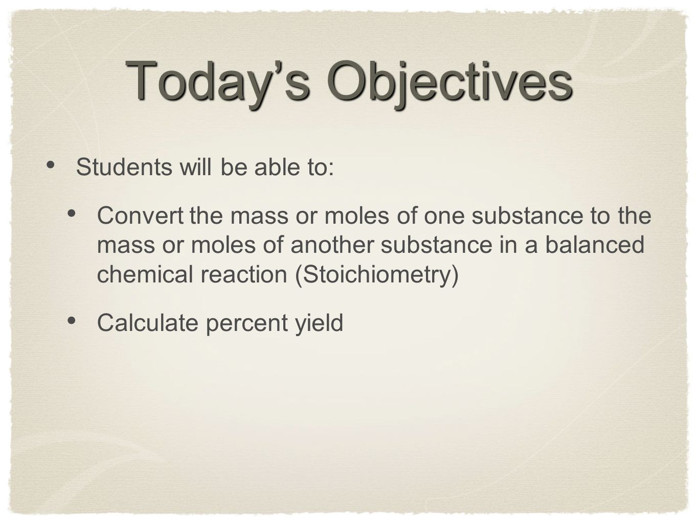 Today's Objectives Students will be able to: Convert the mass or moles of one substance to the mass or moles of another substance in a balanced chemic