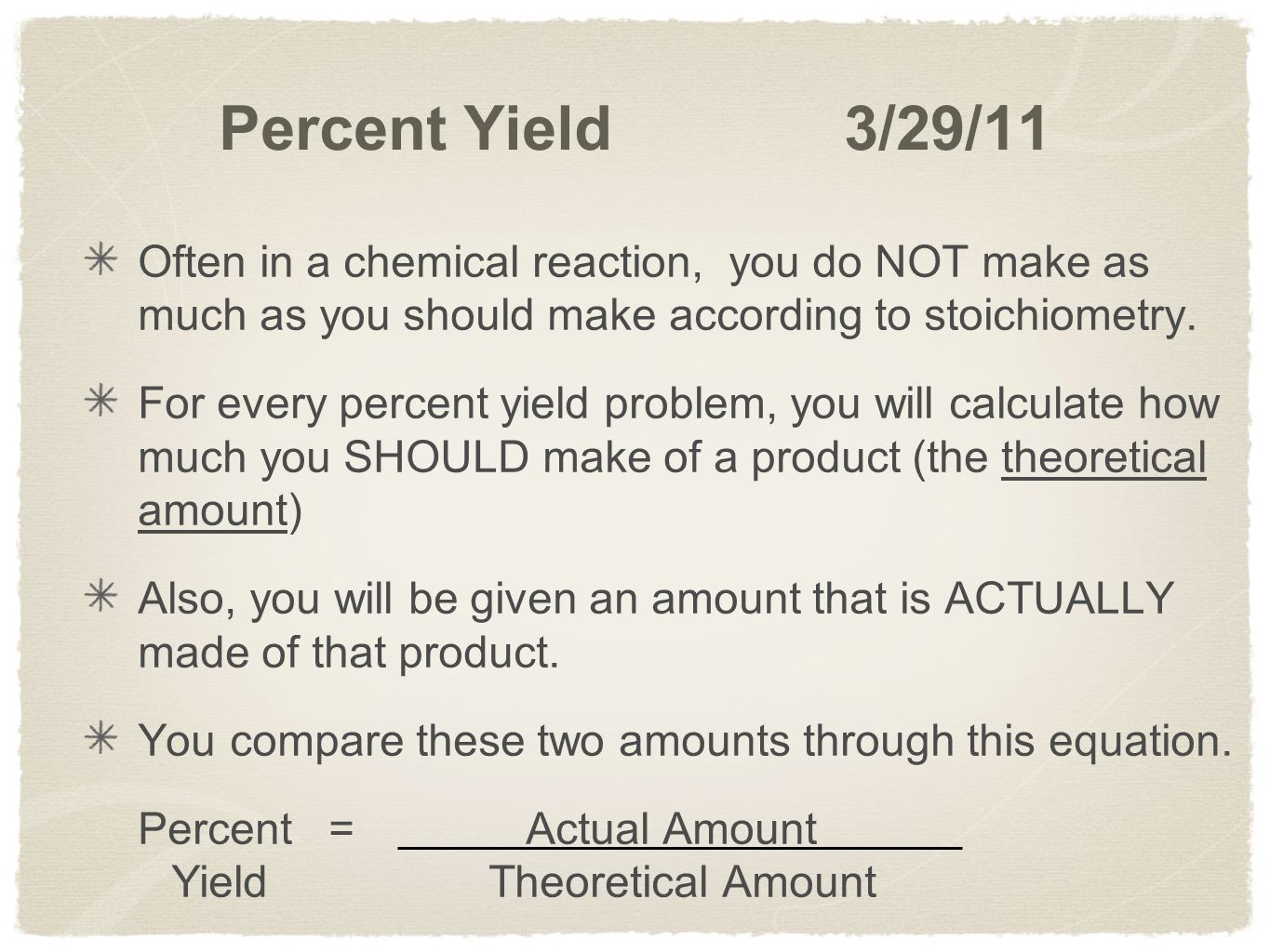 Percent Yield 3/29/11 Often in a chemical reaction, you do NOT make as much as you should make according to stoichiometry.