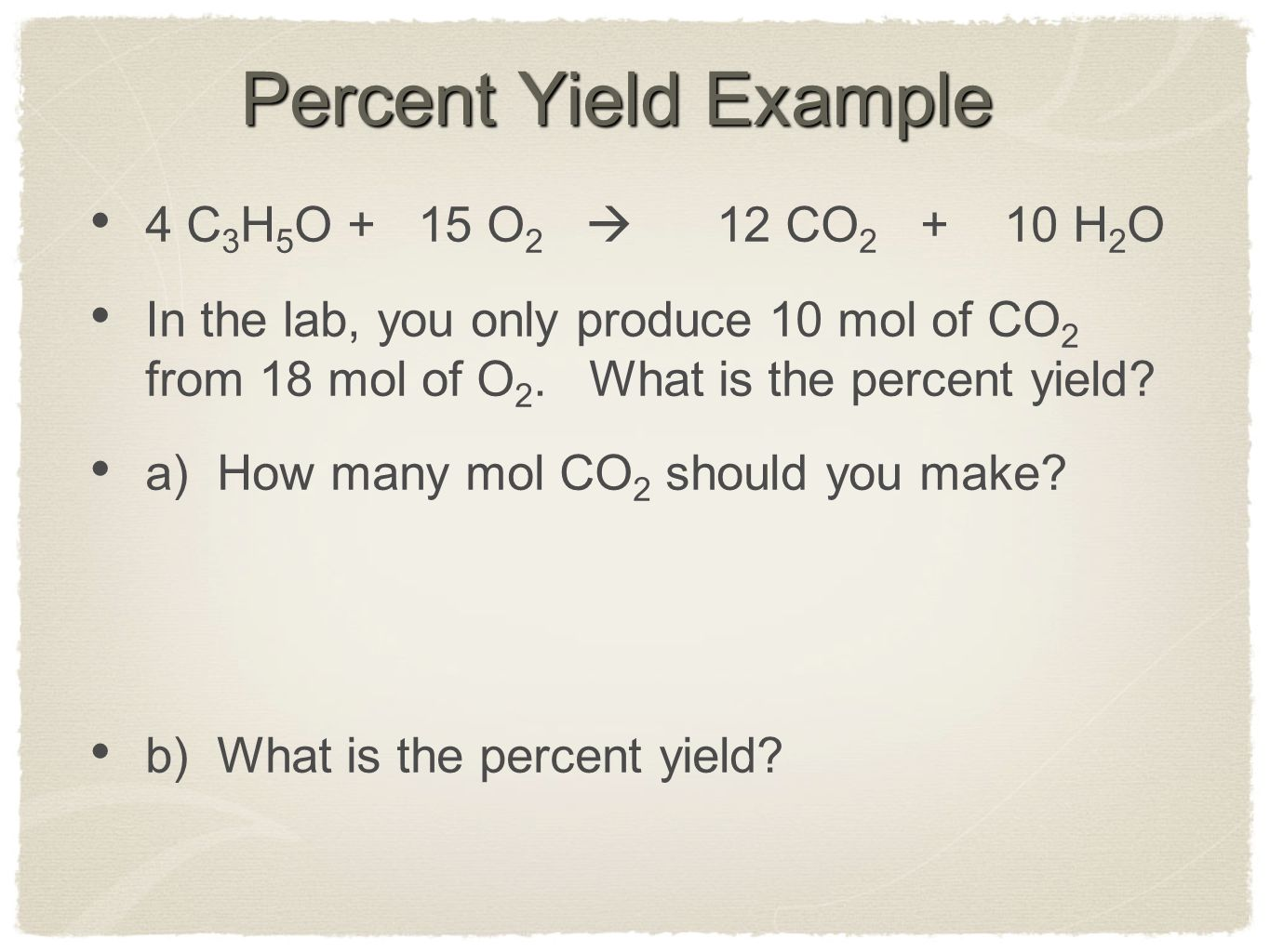 Percent Yield Example 4 C 3 H 5 O + 15 O 2  12 CO 2 + 10 H 2 O In the lab, you only produce 10 mol of CO 2 from 18 mol of O 2.
