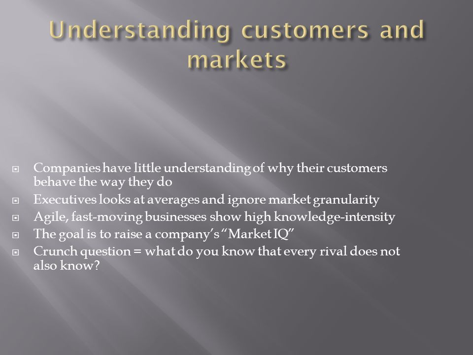  Companies have little understanding of why their customers behave the way they do  Executives looks at averages and ignore market granularity  Agile, fast-moving businesses show high knowledge-intensity  The goal is to raise a company's Market IQ  Crunch question = what do you know that every rival does not also know