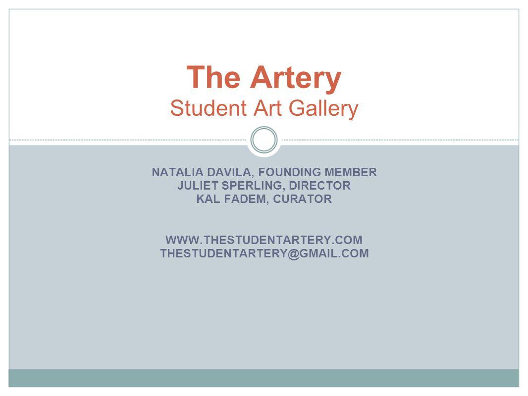 NATALIA DAVILA, FOUNDING MEMBER JULIET SPERLING, DIRECTOR KAL FADEM, CURATOR WWW.THESTUDENTARTERY.COM THESTUDENTARTERY@GMAIL.COM The Artery Student Art Gallery