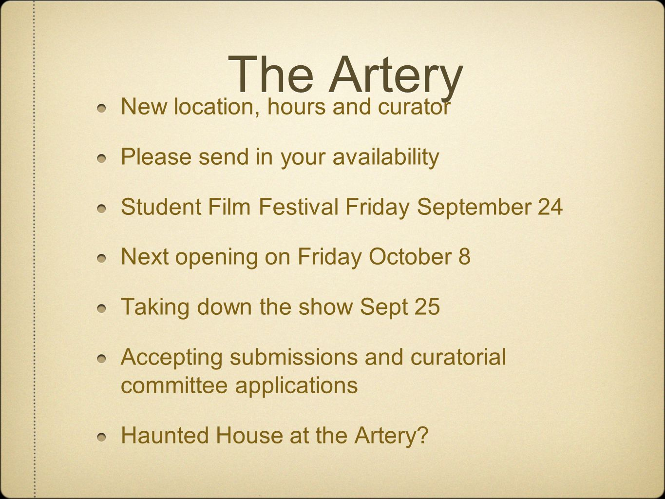 The Artery New location, hours and curator Please send in your availability Student Film Festival Friday September 24 Next opening on Friday October 8 Taking down the show Sept 25 Accepting submissions and curatorial committee applications Haunted House at the Artery?