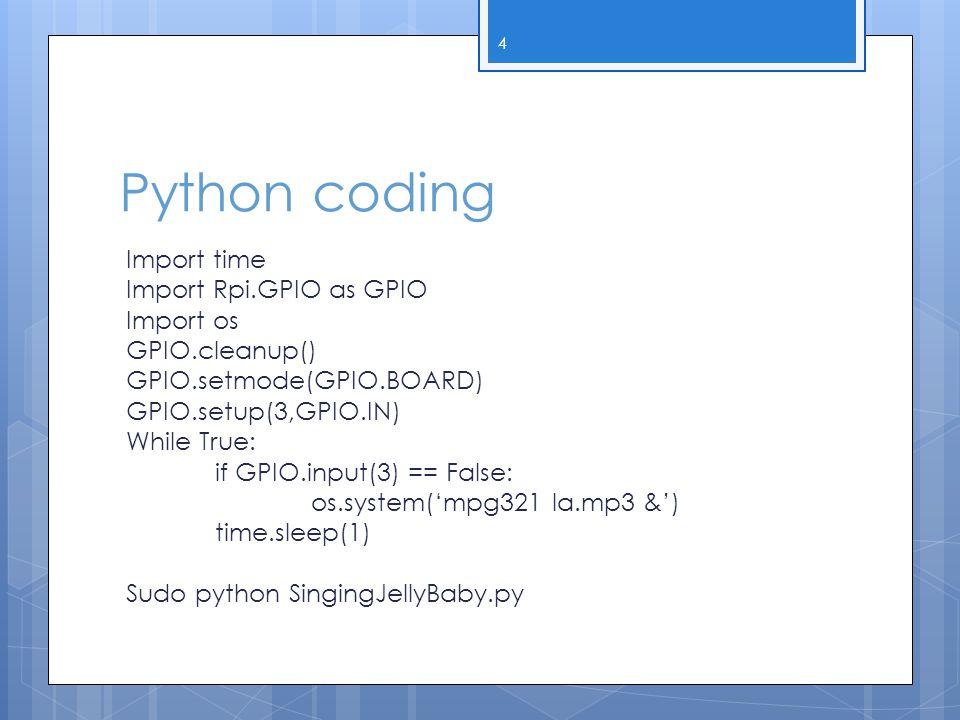Python coding Import time Import Rpi.GPIO as GPIO Import os GPIO.cleanup() GPIO.setmode(GPIO.BOARD) GPIO.setup(3,GPIO.IN) While True: if GPIO.input(3)