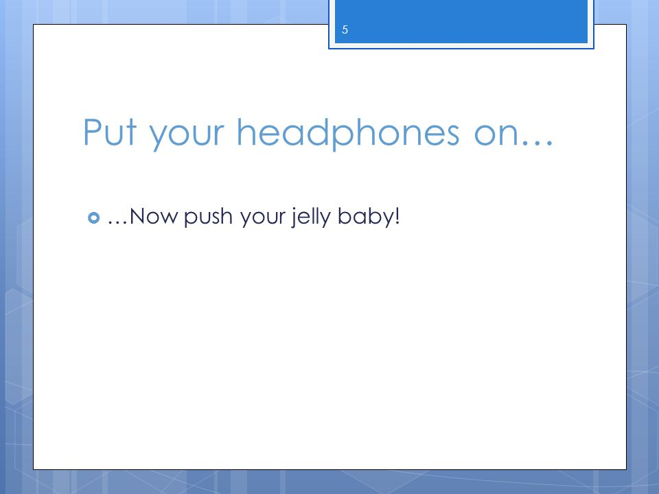 Put your headphones on…  …Now push your jelly baby! 5
