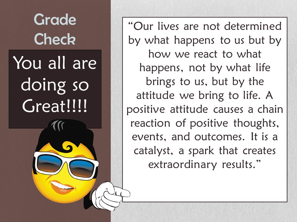 Grade Check Our lives are not determined by what happens to us but by how we react to what happens, not by what life brings to us, but by the attitude we bring to life.