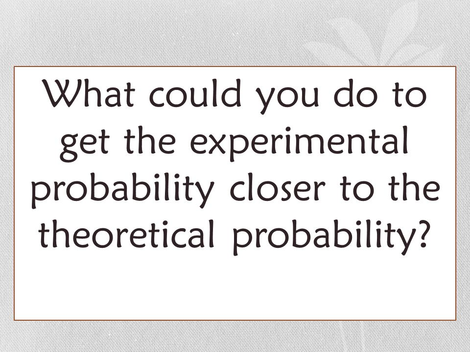 What could you do to get the experimental probability closer to the theoretical probability