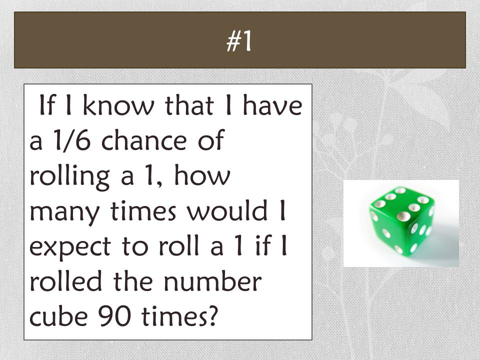 #1 If I know that I have a 1/6 chance of rolling a 1, how many times would I expect to roll a 1 if I rolled the number cube 90 times