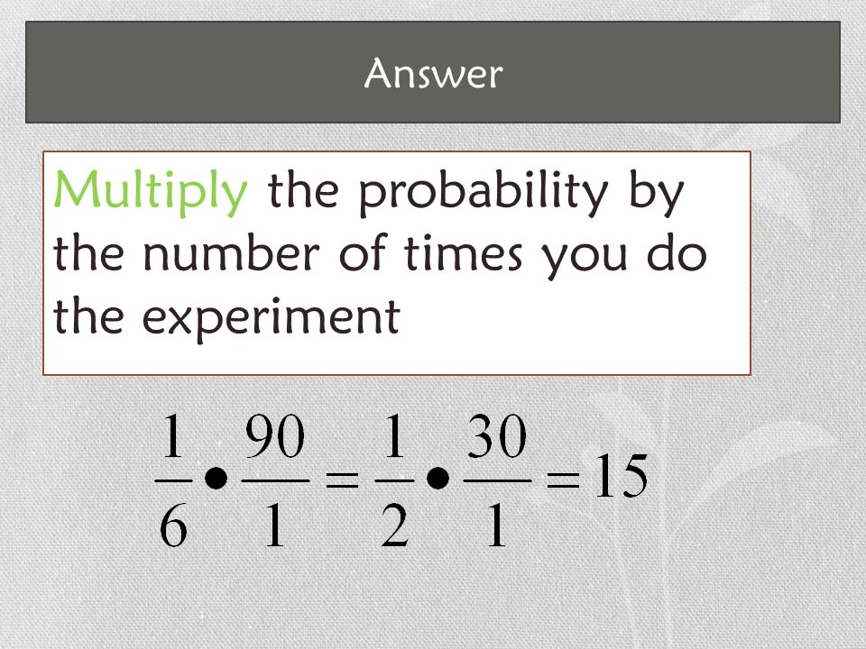Answer Multiply the probability by the number of times you do the experiment