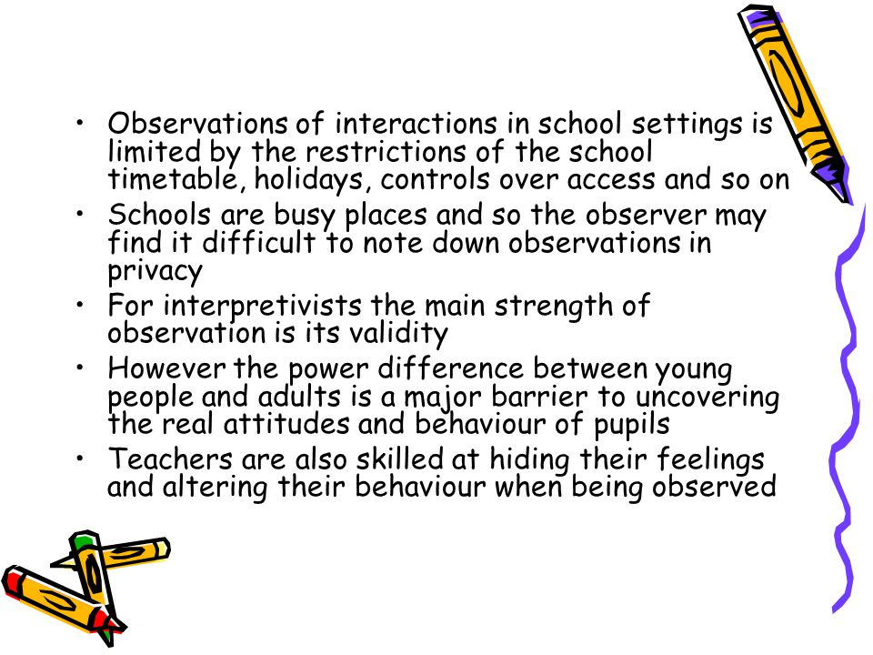 Observations of interactions in school settings is limited by the restrictions of the school timetable, holidays, controls over access and so on Schools are busy places and so the observer may find it difficult to note down observations in privacy For interpretivists the main strength of observation is its validity However the power difference between young people and adults is a major barrier to uncovering the real attitudes and behaviour of pupils Teachers are also skilled at hiding their feelings and altering their behaviour when being observed