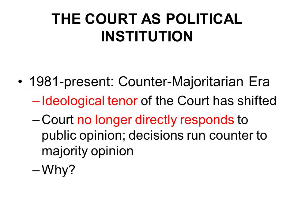 THE COURT AS POLITICAL INSTITUTION 1981-present: Counter-Majoritarian Era –Ideological tenor of the Court has shifted –Court no longer directly responds to public opinion; decisions run counter to majority opinion –Why