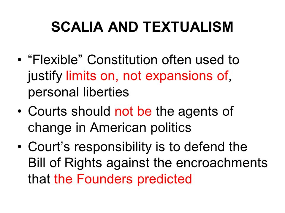 SCALIA AND TEXTUALISM Flexible Constitution often used to justify limits on, not expansions of, personal liberties Courts should not be the agents of change in American politics Court's responsibility is to defend the Bill of Rights against the encroachments that the Founders predicted