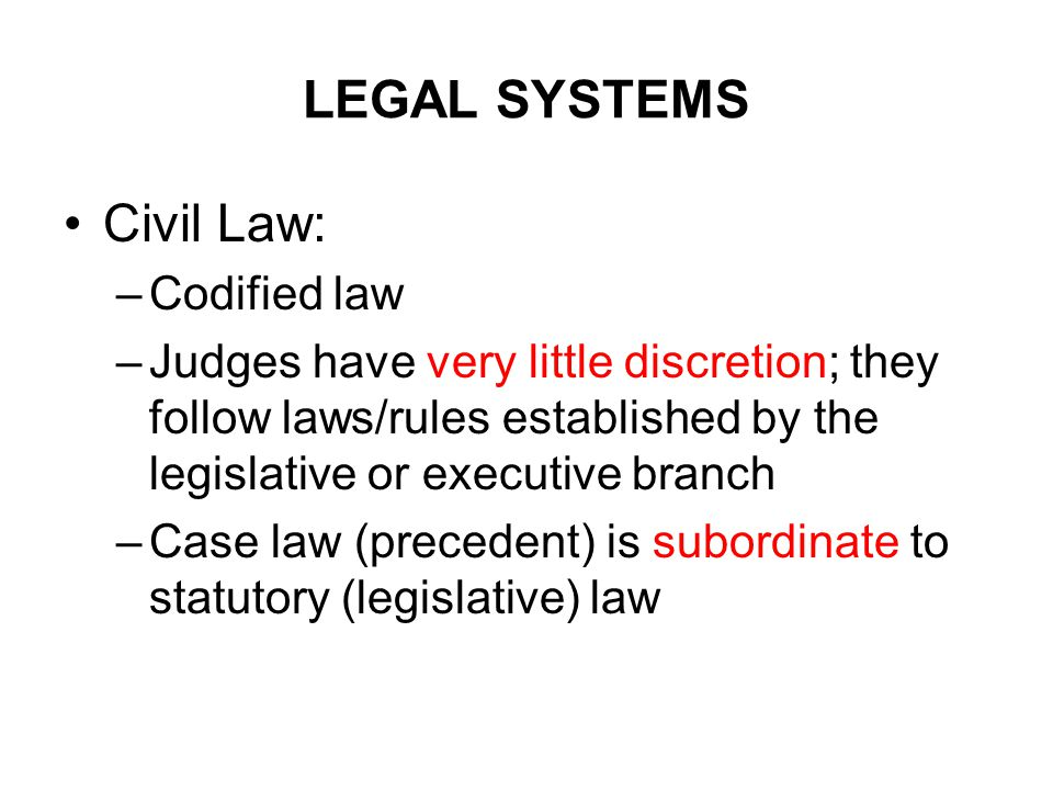 LEGAL SYSTEMS Civil Law: –Codified law –Judges have very little discretion; they follow laws/rules established by the legislative or executive branch –Case law (precedent) is subordinate to statutory (legislative) law