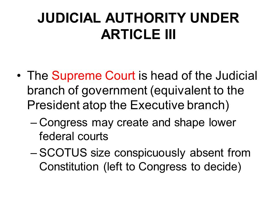 JUDICIAL AUTHORITY UNDER ARTICLE III The Supreme Court is head of the Judicial branch of government (equivalent to the President atop the Executive branch) –Congress may create and shape lower federal courts –SCOTUS size conspicuously absent from Constitution (left to Congress to decide)