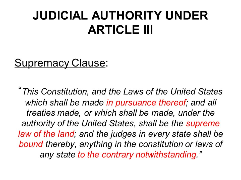 JUDICIAL AUTHORITY UNDER ARTICLE III Supremacy Clause: This Constitution, and the Laws of the United States which shall be made in pursuance thereof; and all treaties made, or which shall be made, under the authority of the United States, shall be the supreme law of the land; and the judges in every state shall be bound thereby, anything in the constitution or laws of any state to the contrary notwithstanding.