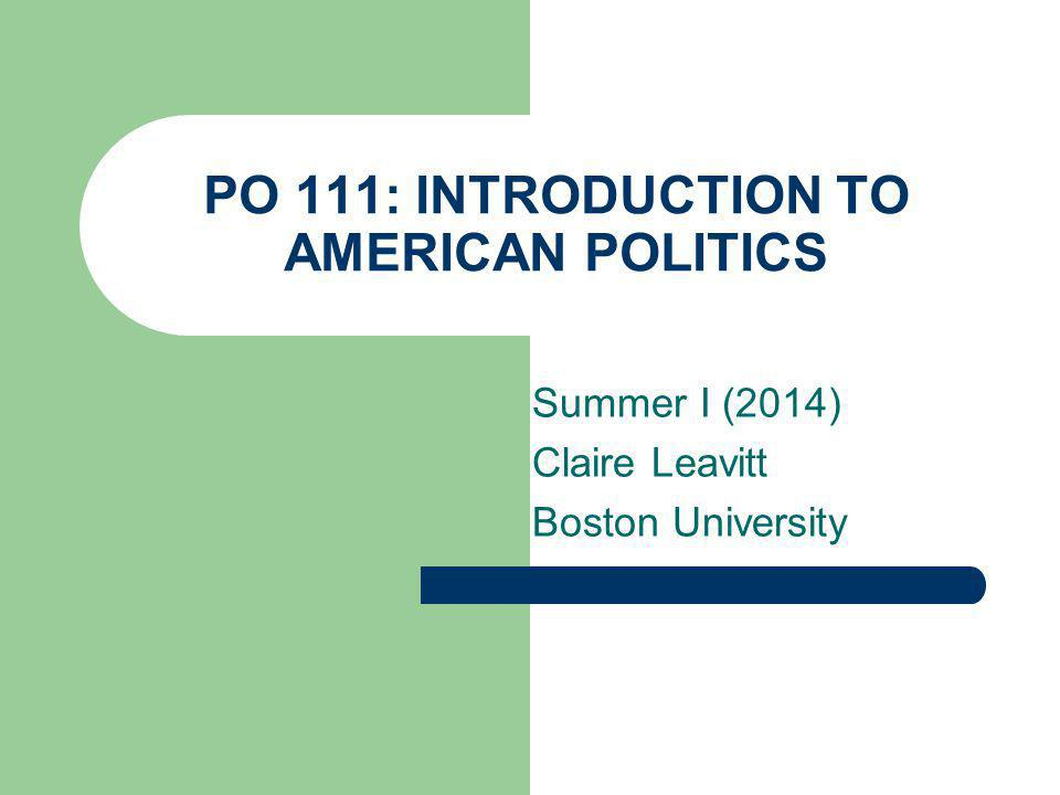PO 111: INTRODUCTION TO AMERICAN POLITICS Summer I (2014) Claire Leavitt Boston University