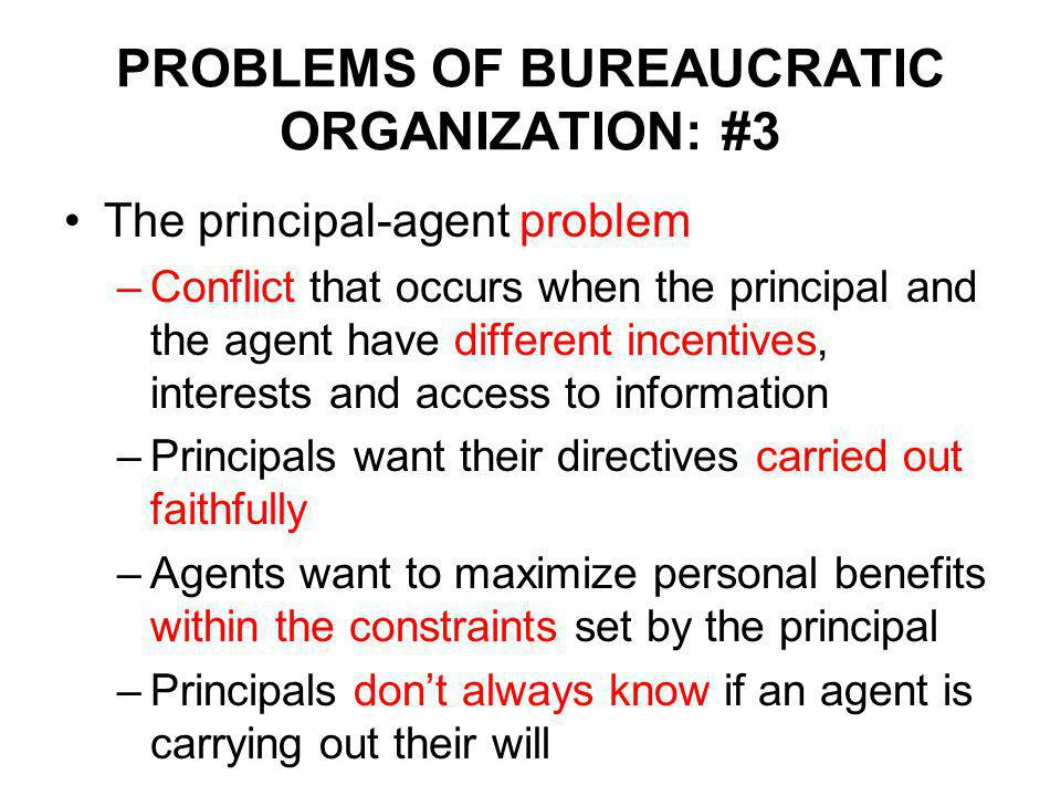 PROBLEMS OF BUREAUCRATIC ORGANIZATION: #3 The principal-agent problem –Conflict that occurs when the principal and the agent have different incentives, interests and access to information –Principals want their directives carried out faithfully –Agents want to maximize personal benefits within the constraints set by the principal –Principals don't always know if an agent is carrying out their will