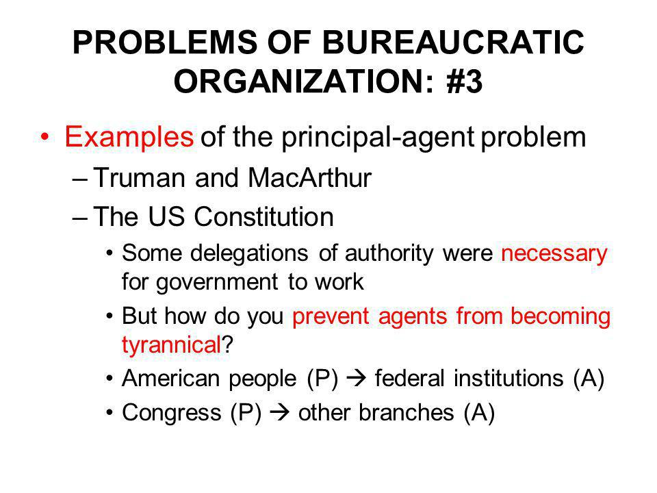 PROBLEMS OF BUREAUCRATIC ORGANIZATION: #3 Examples of the principal-agent problem –Truman and MacArthur –The US Constitution Some delegations of authority were necessary for government to work But how do you prevent agents from becoming tyrannical.