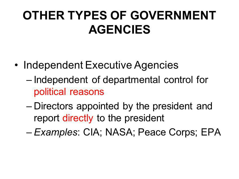 OTHER TYPES OF GOVERNMENT AGENCIES Independent Executive Agencies –Independent of departmental control for political reasons –Directors appointed by the president and report directly to the president –Examples: CIA; NASA; Peace Corps; EPA