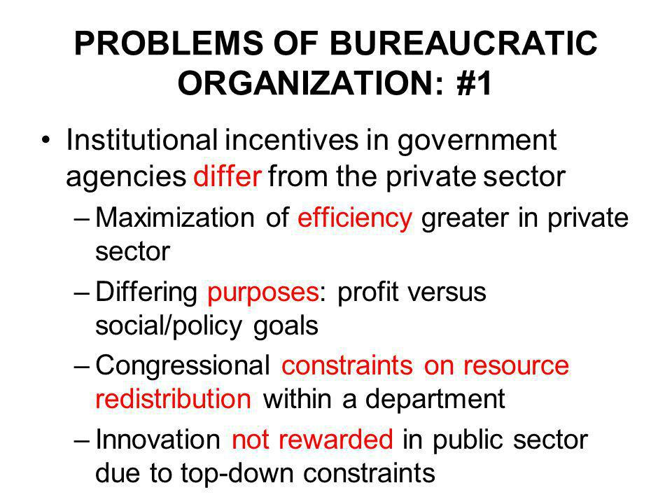 PROBLEMS OF BUREAUCRATIC ORGANIZATION: #1 Institutional incentives in government agencies differ from the private sector –Maximization of efficiency greater in private sector –Differing purposes: profit versus social/policy goals –Congressional constraints on resource redistribution within a department –Innovation not rewarded in public sector due to top-down constraints