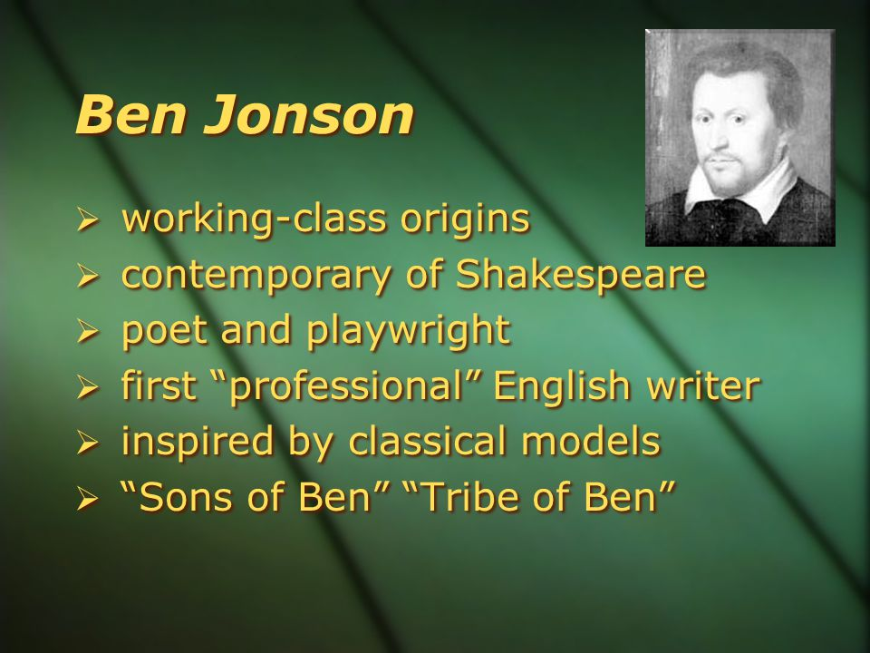 Ben Jonson  working-class origins  contemporary of Shakespeare  poet and playwright  first professional English writer  inspired by classical models  Sons of Ben Tribe of Ben  working-class origins  contemporary of Shakespeare  poet and playwright  first professional English writer  inspired by classical models  Sons of Ben Tribe of Ben